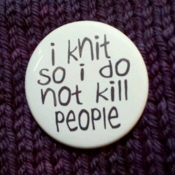 I knit so I do not kill people.